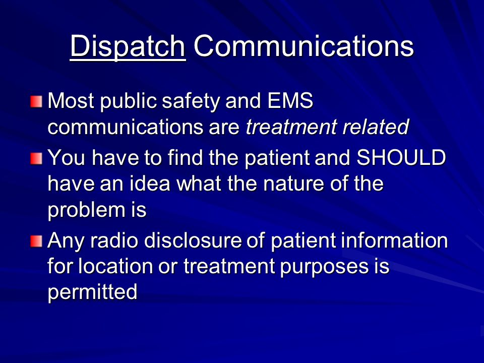 Dispatch Communications Most public safety and EMS communications are treatment related You have to find the patient and SHOULD have an idea what the nature of the problem is Any radio disclosure of patient information for location or treatment purposes is permitted