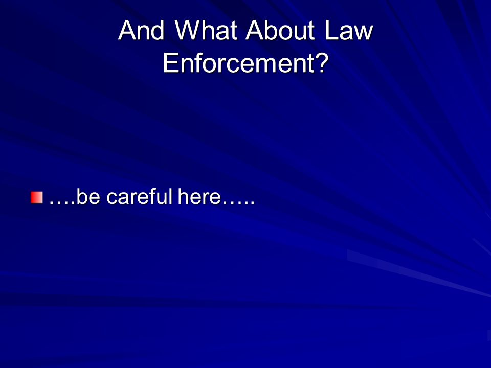And What About Law Enforcement ….be careful here…..