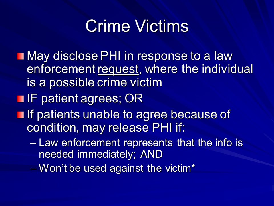 Crime Victims May disclose PHI in response to a law enforcement request, where the individual is a possible crime victim IF patient agrees; OR If patients unable to agree because of condition, may release PHI if: –Law enforcement represents that the info is needed immediately; AND –Won't be used against the victim*