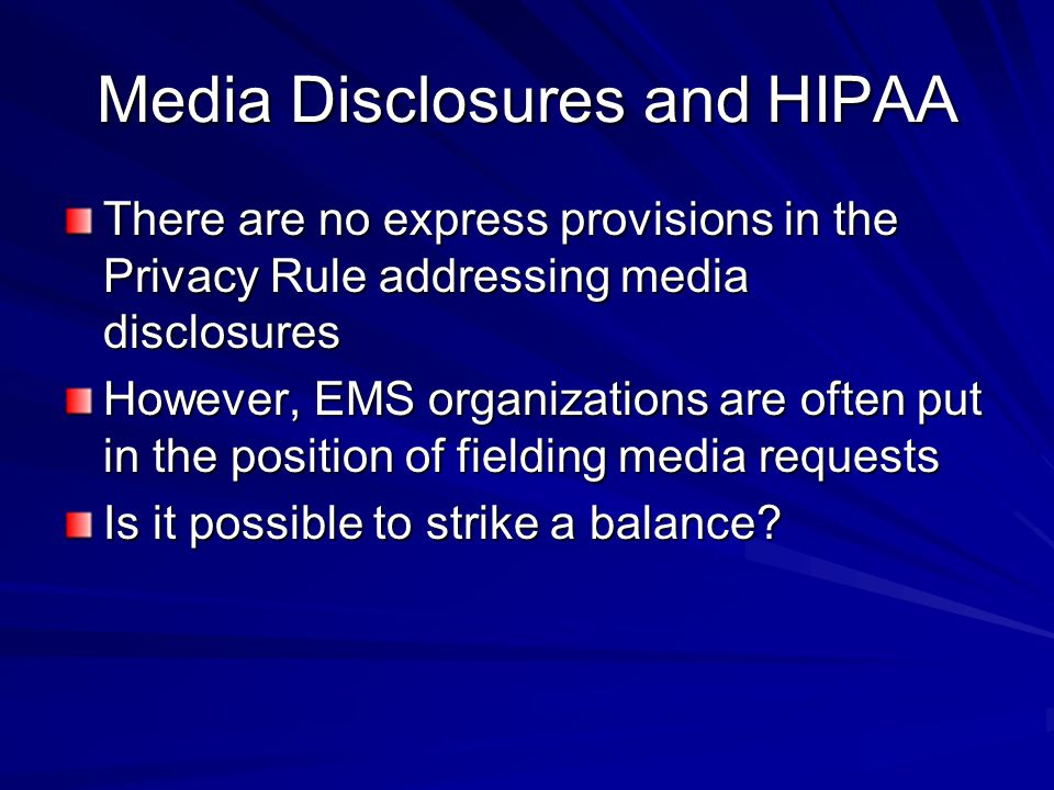 Media Disclosures and HIPAA There are no express provisions in the Privacy Rule addressing media disclosures However, EMS organizations are often put in the position of fielding media requests Is it possible to strike a balance