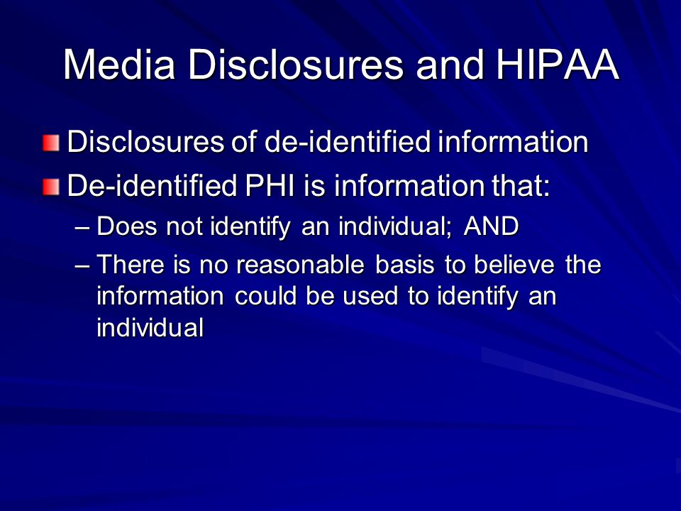 Media Disclosures and HIPAA Disclosures of de-identified information De-identified PHI is information that: –Does not identify an individual; AND –There is no reasonable basis to believe the information could be used to identify an individual
