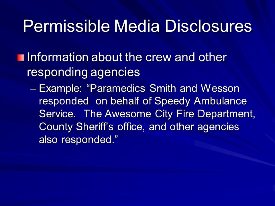 Permissible Media Disclosures Information about the crew and other responding agencies –Example: Paramedics Smith and Wesson responded on behalf of Speedy Ambulance Service.