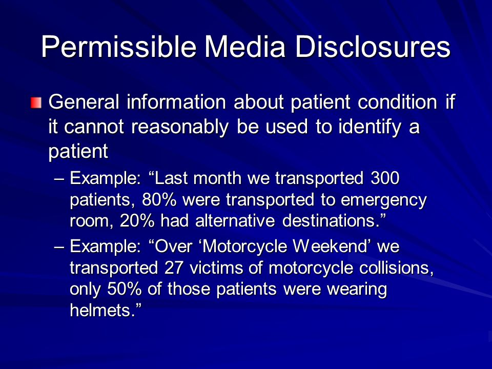 Permissible Media Disclosures General information about patient condition if it cannot reasonably be used to identify a patient –Example: Last month we transported 300 patients, 80% were transported to emergency room, 20% had alternative destinations. –Example: Over 'Motorcycle Weekend' we transported 27 victims of motorcycle collisions, only 50% of those patients were wearing helmets.