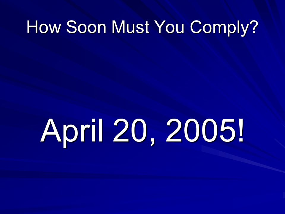 How Soon Must You Comply April 20, 2005!