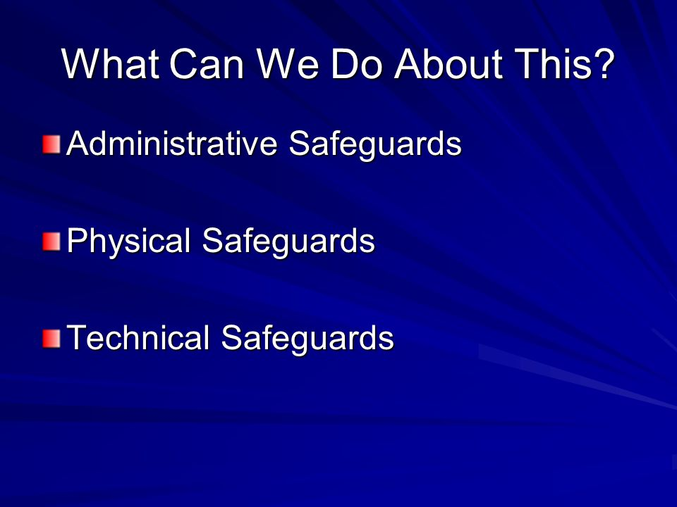What Can We Do About This Administrative Safeguards Physical Safeguards Technical Safeguards