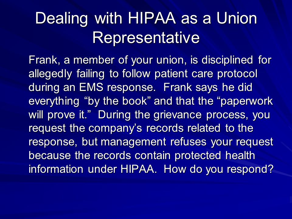 Dealing with HIPAA as a Union Representative Frank, a member of your union, is disciplined for allegedly failing to follow patient care protocol during an EMS response.