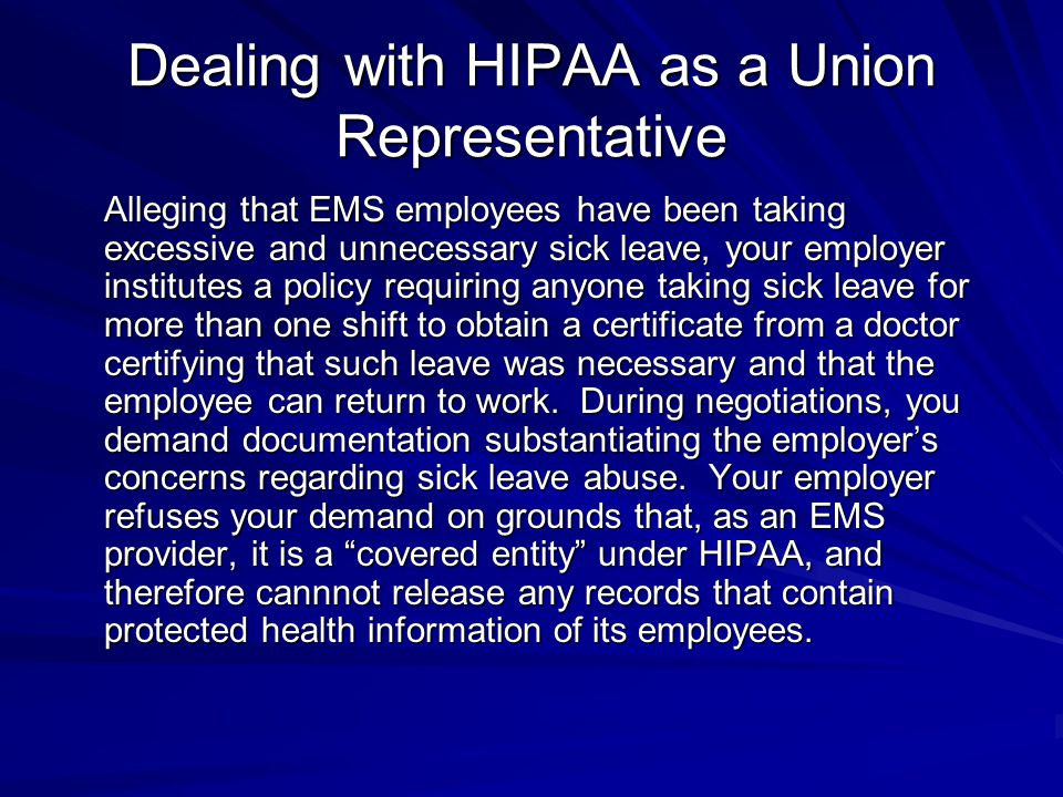 Dealing with HIPAA as a Union Representative Alleging that EMS employees have been taking excessive and unnecessary sick leave, your employer institutes a policy requiring anyone taking sick leave for more than one shift to obtain a certificate from a doctor certifying that such leave was necessary and that the employee can return to work.