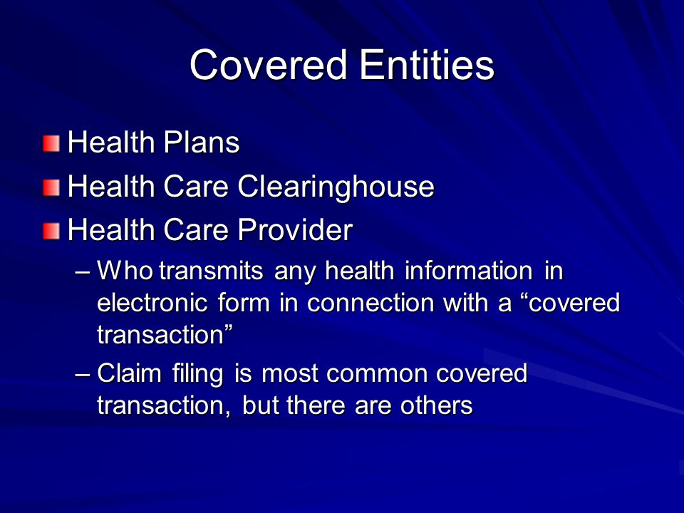 Covered Entities Health Plans Health Care Clearinghouse Health Care Provider –Who transmits any health information in electronic form in connection with a covered transaction –Claim filing is most common covered transaction, but there are others