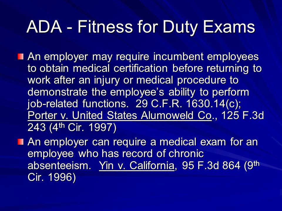ADA - Fitness for Duty Exams An employer may require incumbent employees to obtain medical certification before returning to work after an injury or medical procedure to demonstrate the employee's ability to perform job-related functions.