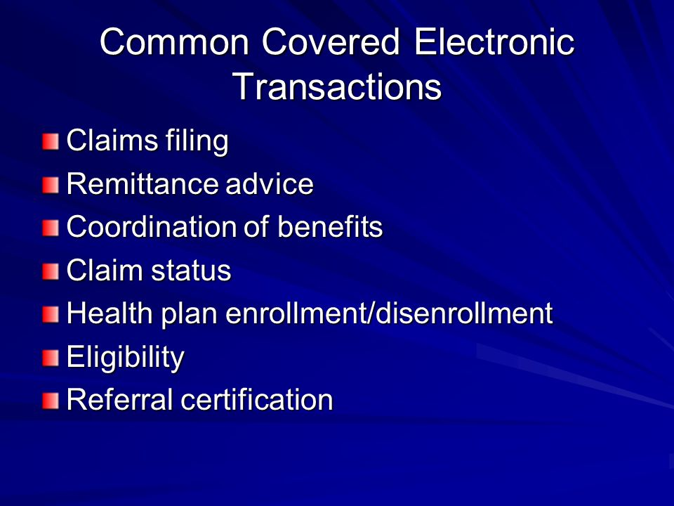 Common Covered Electronic Transactions Claims filing Remittance advice Coordination of benefits Claim status Health plan enrollment/disenrollment Eligibility Referral certification