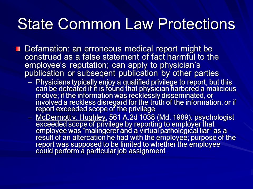 State Common Law Protections Defamation: an erroneous medical report might be construed as a false statement of fact harmful to the employee's reputation; can apply to physician's publication or subseqent publication by other parties –Physicians typically enjoy a qualified privilege to report, but this can be defeated if it is found that physician harbored a malicious motive; if the information was recklessly disseminated, or involved a reckless disregard for the truth of the information; or if report exceeded scope of the privilege –McDermott v.