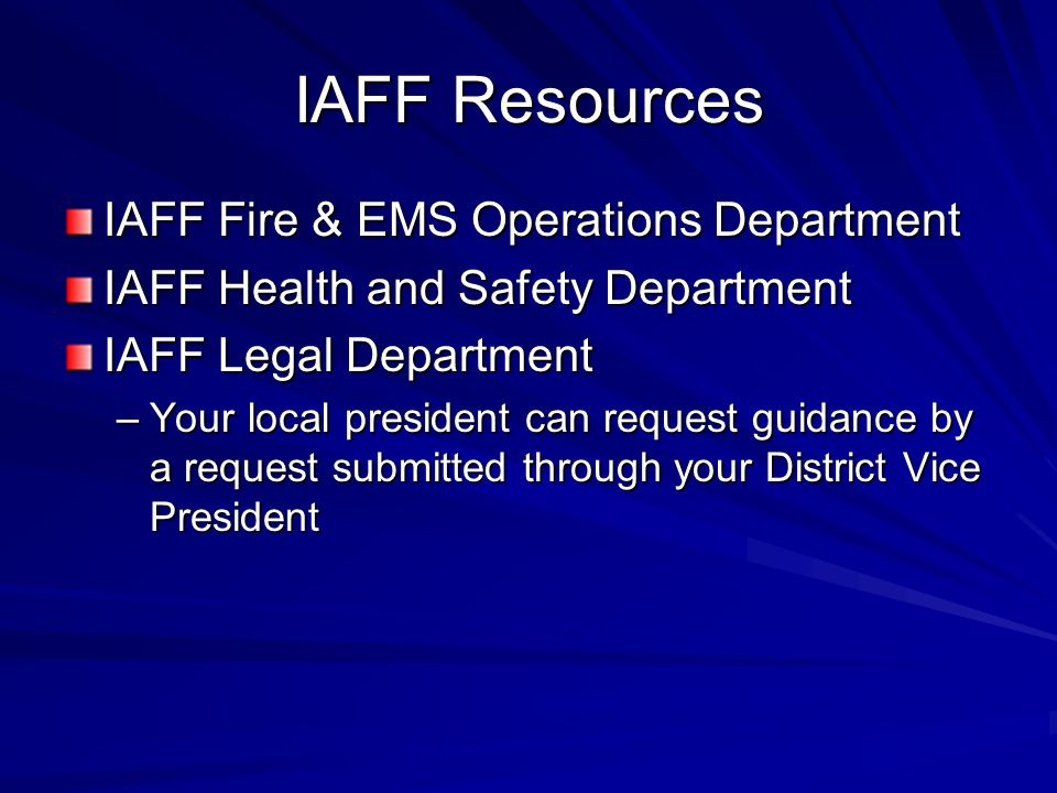 IAFF Resources IAFF Fire & EMS Operations Department IAFF Health and Safety Department IAFF Legal Department –Your local president can request guidance by a request submitted through your District Vice President