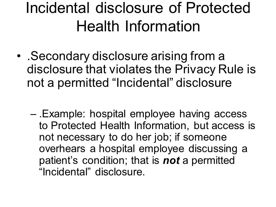 Incidental disclosure of Protected Health Information.Secondary disclosure arising from a disclosure that violates the Privacy Rule is not a permitted Incidental disclosure –.Example: hospital employee having access to Protected Health Information, but access is not necessary to do her job; if someone overhears a hospital employee discussing a patient's condition; that is not a permitted Incidental disclosure.
