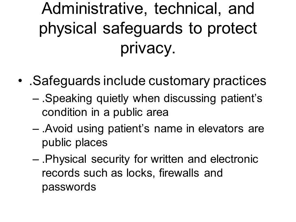 Administrative, technical, and physical safeguards to protect privacy..Safeguards include customary practices –.Speaking quietly when discussing patient's condition in a public area –.Avoid using patient's name in elevators are public places –.Physical security for written and electronic records such as locks, firewalls and passwords