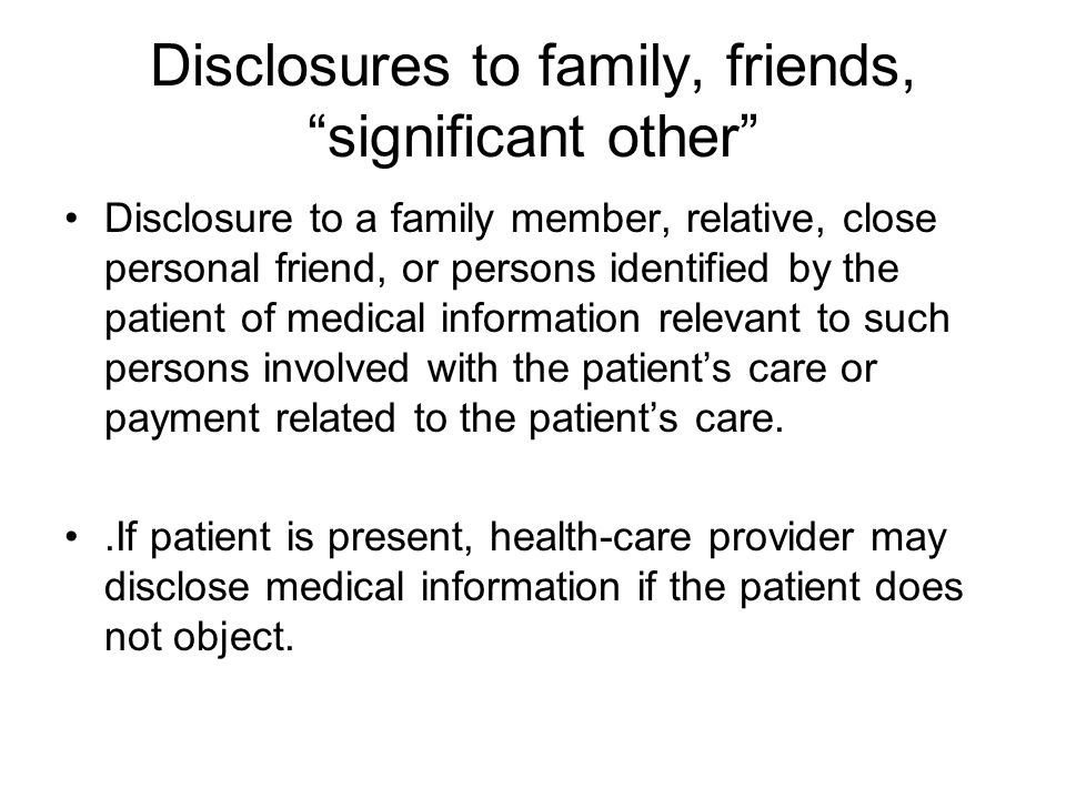 Disclosures to family, friends, significant other Disclosure to a family member, relative, close personal friend, or persons identified by the patient of medical information relevant to such persons involved with the patient's care or payment related to the patient's care..If patient is present, health-care provider may disclose medical information if the patient does not object.