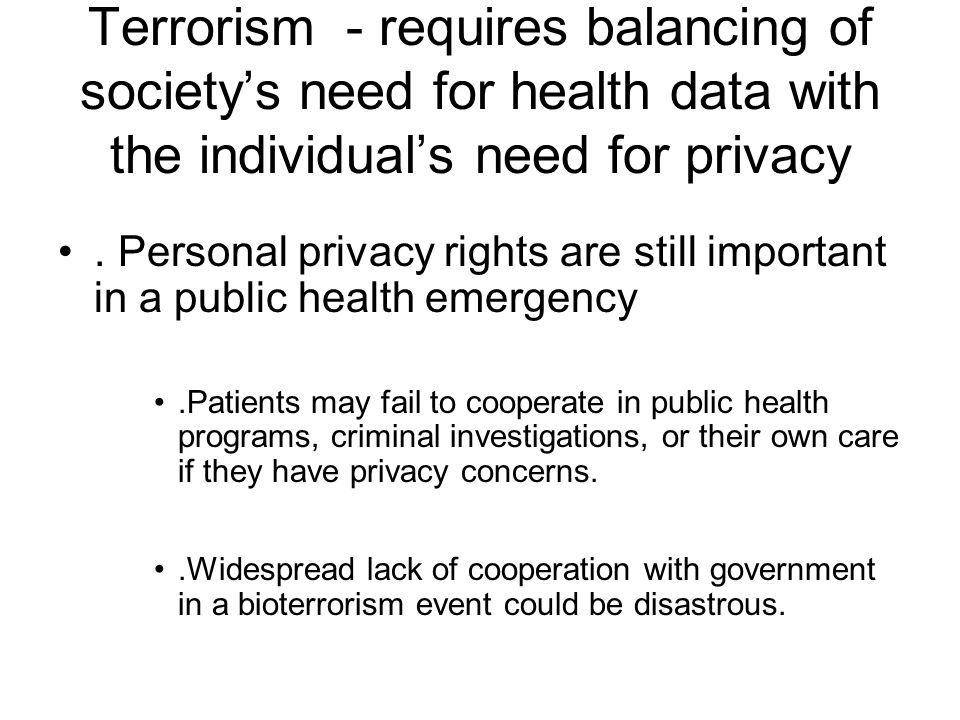 Terrorism - requires balancing of society's need for health data with the individual's need for privacy.