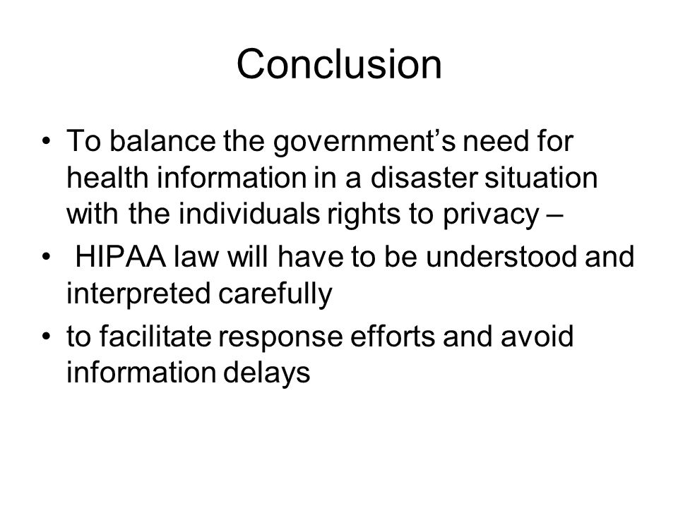 Conclusion To balance the government's need for health information in a disaster situation with the individuals rights to privacy – HIPAA law will have to be understood and interpreted carefully to facilitate response efforts and avoid information delays