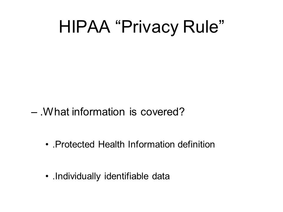 HIPAA Privacy Rule –.What information is covered?.Protected Health Information definition.Individually identifiable data