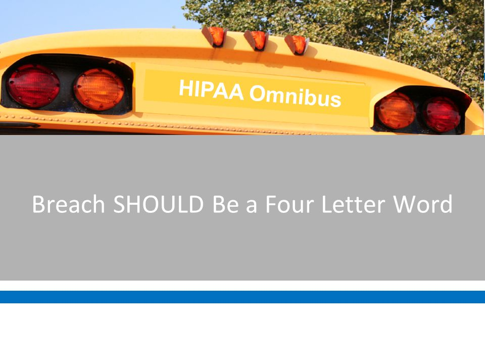 Breach SHOULD Be a Four Letter Word HIPAA Omnibus