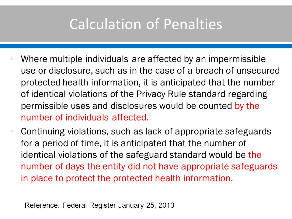 Calculation of Penalties Where multiple individuals are affected by an impermissible use or disclosure, such as in the case of a breach of unsecured protected health information, it is anticipated that the number of identical violations of the Privacy Rule standard regarding permissible uses and disclosures would be counted by the number of individuals affected.