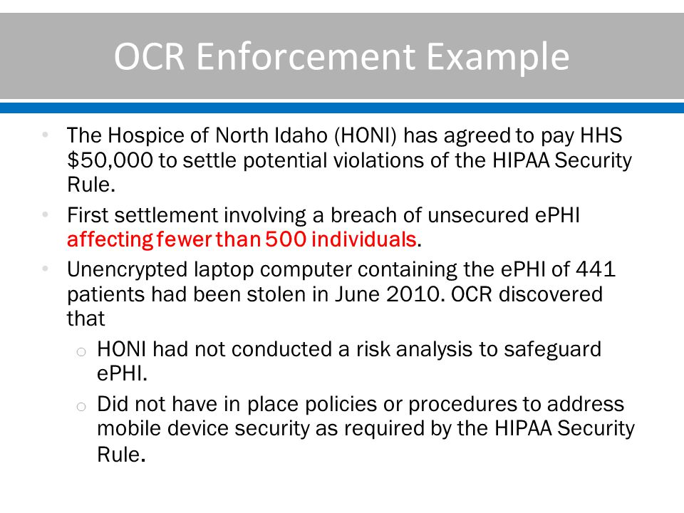 OCR Enforcement Example The Hospice of North Idaho (HONI) has agreed to pay HHS $50,000 to settle potential violations of the HIPAA Security Rule.
