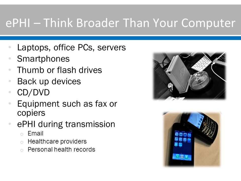 ePHI – Think Broader Than Your Computer Laptops, office PCs, servers Smartphones Thumb or flash drives Back up devices CD/DVD Equipment such as fax or copiers ePHI during transmission o Email o Healthcare providers o Personal health records