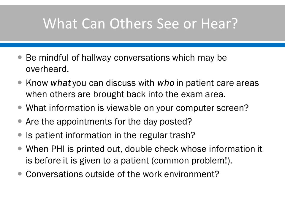 What Can Others See or Hear.Be mindful of hallway conversations which may be overheard.