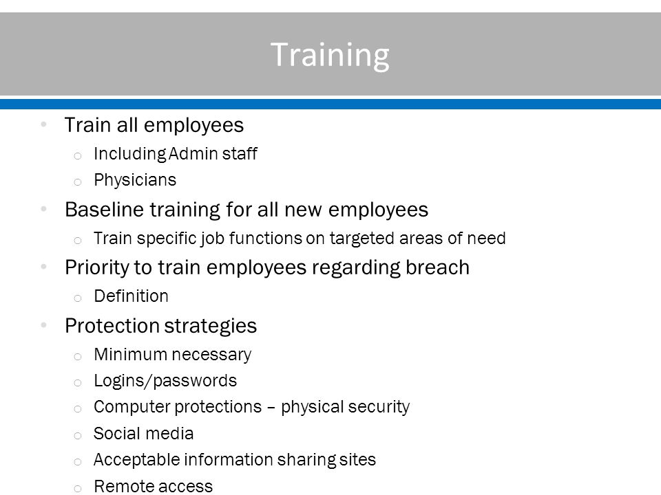 Training Train all employees o Including Admin staff o Physicians Baseline training for all new employees o Train specific job functions on targeted areas of need Priority to train employees regarding breach o Definition Protection strategies o Minimum necessary o Logins/passwords o Computer protections – physical security o Social media o Acceptable information sharing sites o Remote access
