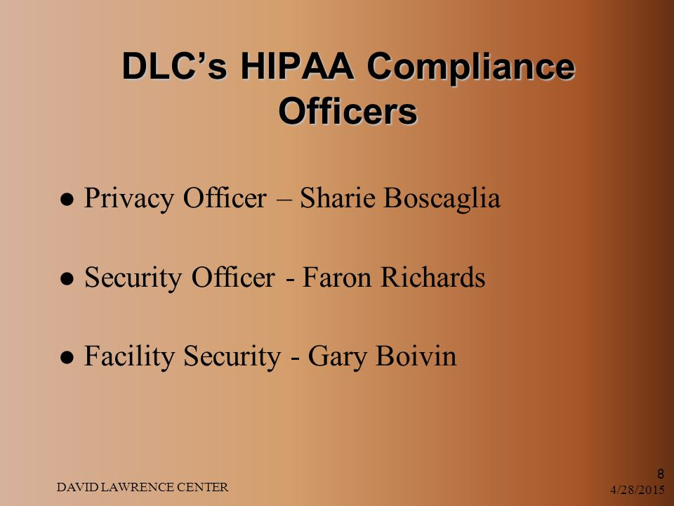 4/28/2015 DAVID LAWRENCE CENTER 8 DLC's HIPAA Compliance Officers Privacy Officer – Sharie Boscaglia Security Officer - Faron Richards Facility Security - Gary Boivin