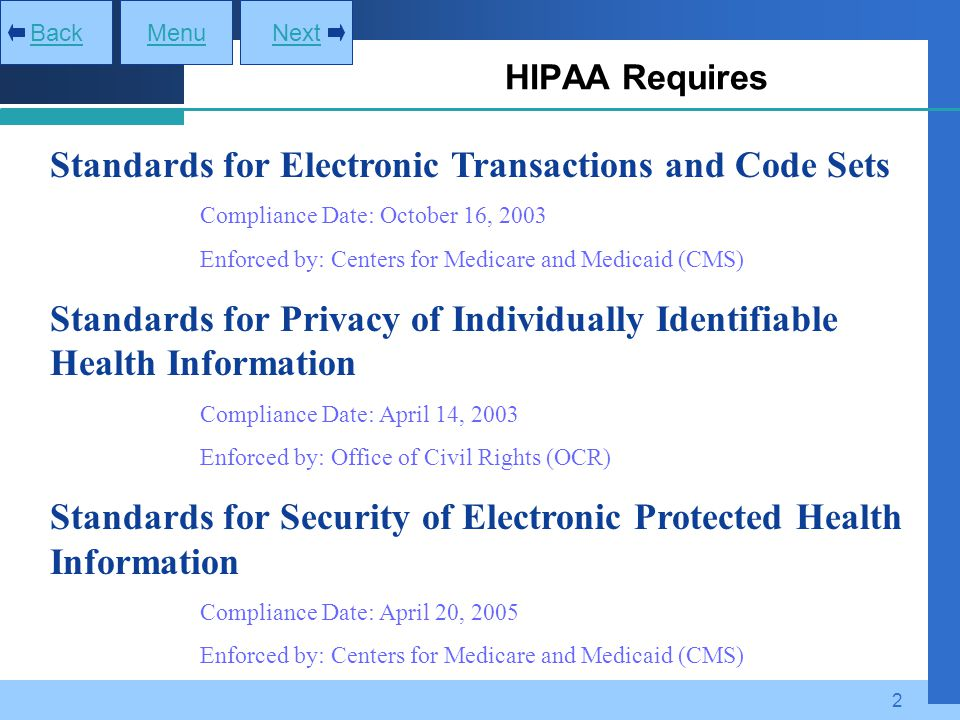2 HIPAA Requires MenuNextBack Standards for Electronic Transactions and Code Sets - Compliance Date: October 16, 2003 - Enforced by: Centers for Medic
