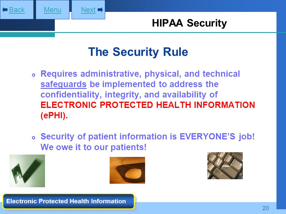 20 HIPAA Security MenuNextBack Electronic Protected Health Information The Security Rule  Requires administrative, physical, and technical safeguards