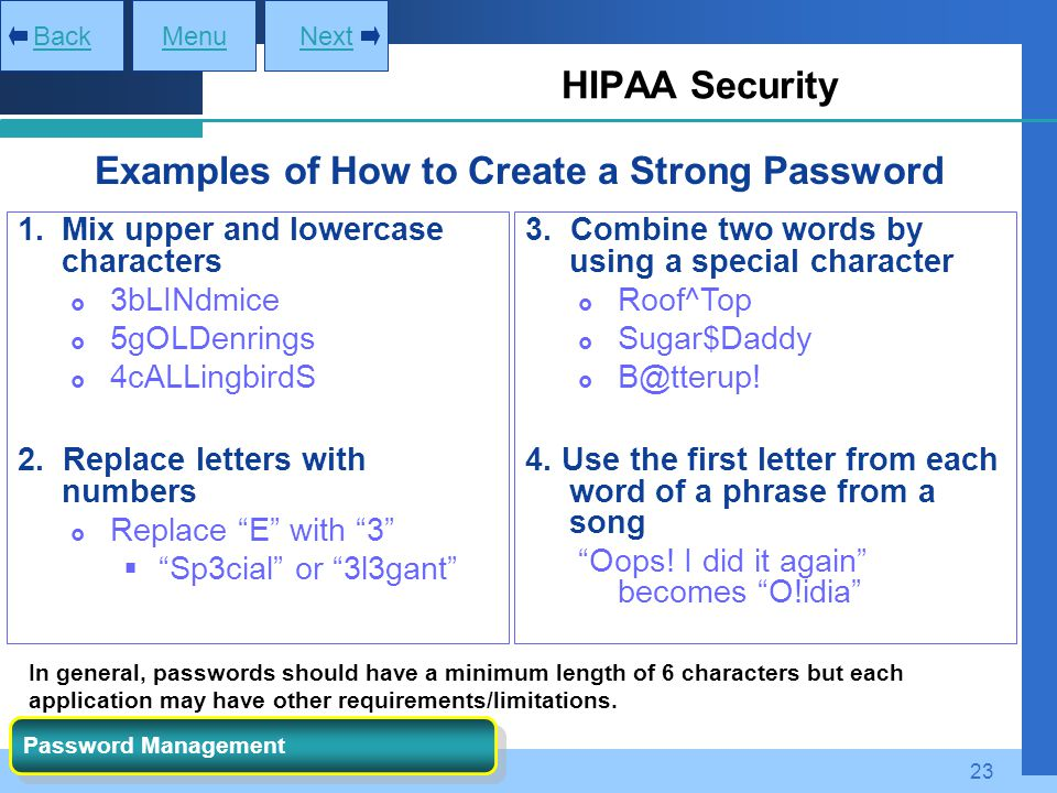 23 HIPAA Security MenuNextBack Password Management Examples of How to Create a Strong Password 1.Mix upper and lowercase characters  3bLINdmice  5gO