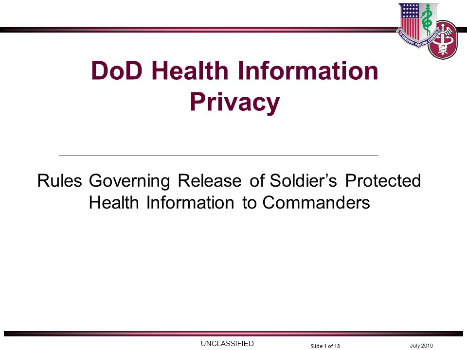 UNCLASSIFIED July 2010 Slide 1 of 18 DoD Health Information Privacy Rules Governing Release of Soldier's Protected Health Information to Commanders