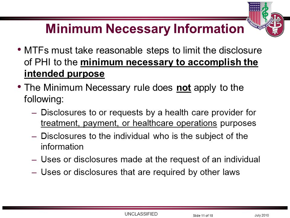 UNCLASSIFIED July 2010 Slide 11 of 18 Minimum Necessary Information MTFs must take reasonable steps to limit the disclosure of PHI to the minimum necessary to accomplish the intended purpose The Minimum Necessary rule does not apply to the following: –Disclosures to or requests by a health care provider for treatment, payment, or healthcare operations purposes –Disclosures to the individual who is the subject of the information –Uses or disclosures made at the request of an individual –Uses or disclosures that are required by other laws