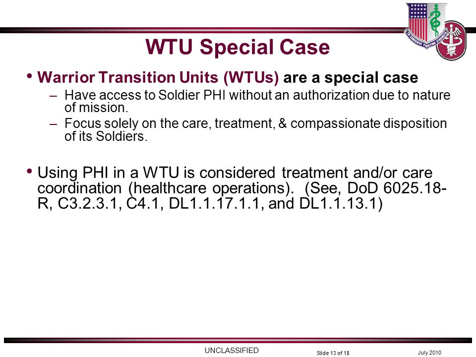 UNCLASSIFIED July 2010 Slide 13 of 18 WTU Special Case Warrior Transition Units (WTUs) are a special case –Have access to Soldier PHI without an authorization due to nature of mission.