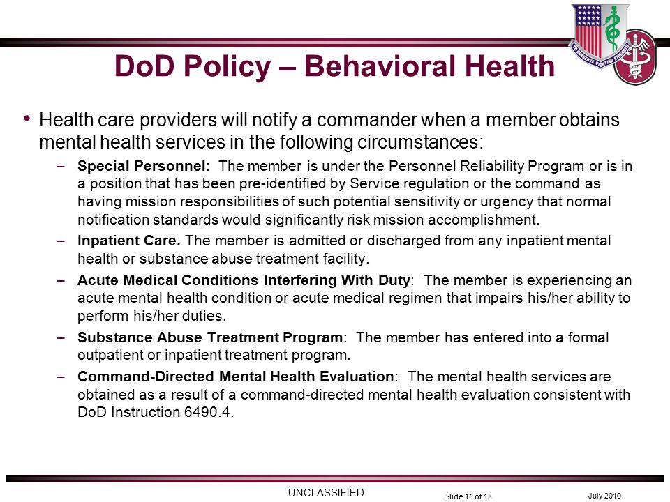UNCLASSIFIED July 2010 Slide 16 of 18 DoD Policy – Behavioral Health Health care providers will notify a commander when a member obtains mental health services in the following circumstances: –Special Personnel: The member is under the Personnel Reliability Program or is in a position that has been pre-identified by Service regulation or the command as having mission responsibilities of such potential sensitivity or urgency that normal notification standards would significantly risk mission accomplishment.