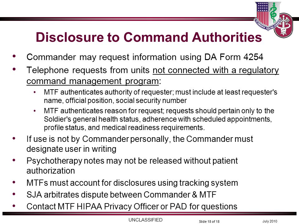 UNCLASSIFIED July 2010 Slide 18 of 18 Disclosure to Command Authorities Commander may request information using DA Form 4254 Telephone requests from units not connected with a regulatory command management program: MTF authenticates authority of requester; must include at least requester s name, official position, social security number MTF authenticates reason for request; requests should pertain only to the Soldier s general health status, adherence with scheduled appointments, profile status, and medical readiness requirements.