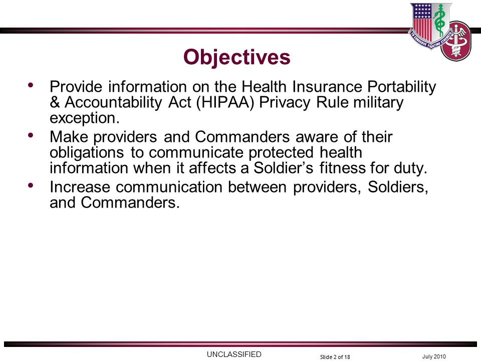 UNCLASSIFIED July 2010 Slide 2 of 18 Objectives Provide information on the Health Insurance Portability & Accountability Act (HIPAA) Privacy Rule military exception.