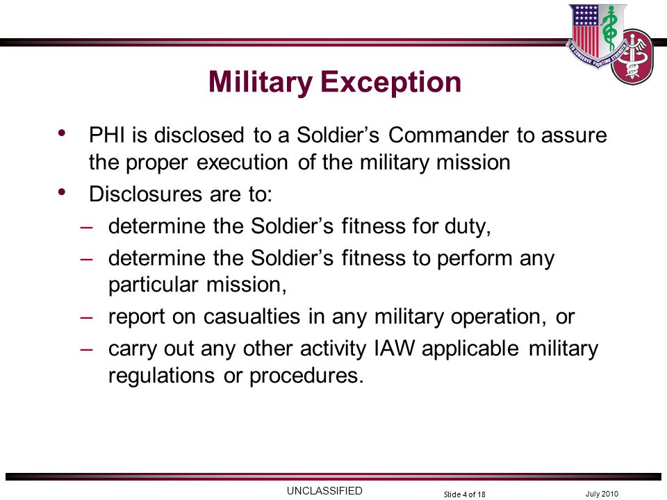UNCLASSIFIED July 2010 Slide 4 of 18 Military Exception PHI is disclosed to a Soldier's Commander to assure the proper execution of the military mission Disclosures are to: –determine the Soldier's fitness for duty, –determine the Soldier's fitness to perform any particular mission, –report on casualties in any military operation, or –carry out any other activity IAW applicable military regulations or procedures.