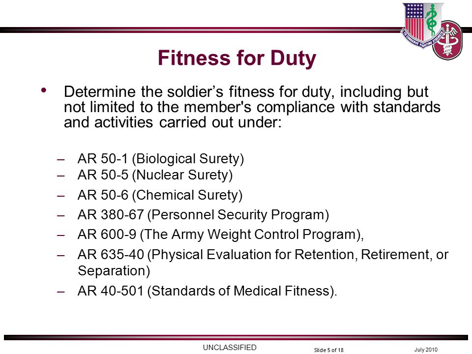 UNCLASSIFIED July 2010 Slide 5 of 18 Fitness for Duty Determine the soldier's fitness for duty, including but not limited to the member s compliance with standards and activities carried out under: –AR 50-1 (Biological Surety) –AR 50-5 (Nuclear Surety) –AR 50-6 (Chemical Surety) –AR 380-67 (Personnel Security Program) –AR 600-9 (The Army Weight Control Program), –AR 635-40 (Physical Evaluation for Retention, Retirement, or Separation) –AR 40-501 (Standards of Medical Fitness).