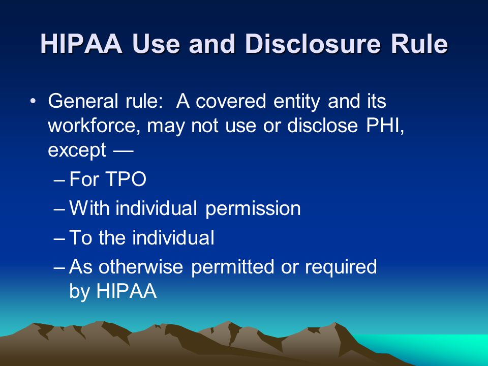 HIPAA Use and Disclosure Rule General rule: A covered entity and its workforce, may not use or disclose PHI, except — –For TPO –With individual permis