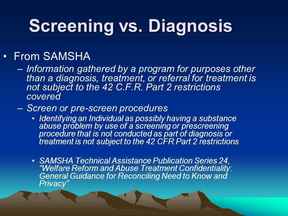 Screening vs. Diagnosis From SAMSHA –Information gathered by a program for purposes other than a diagnosis, treatment, or referral for treatment is no