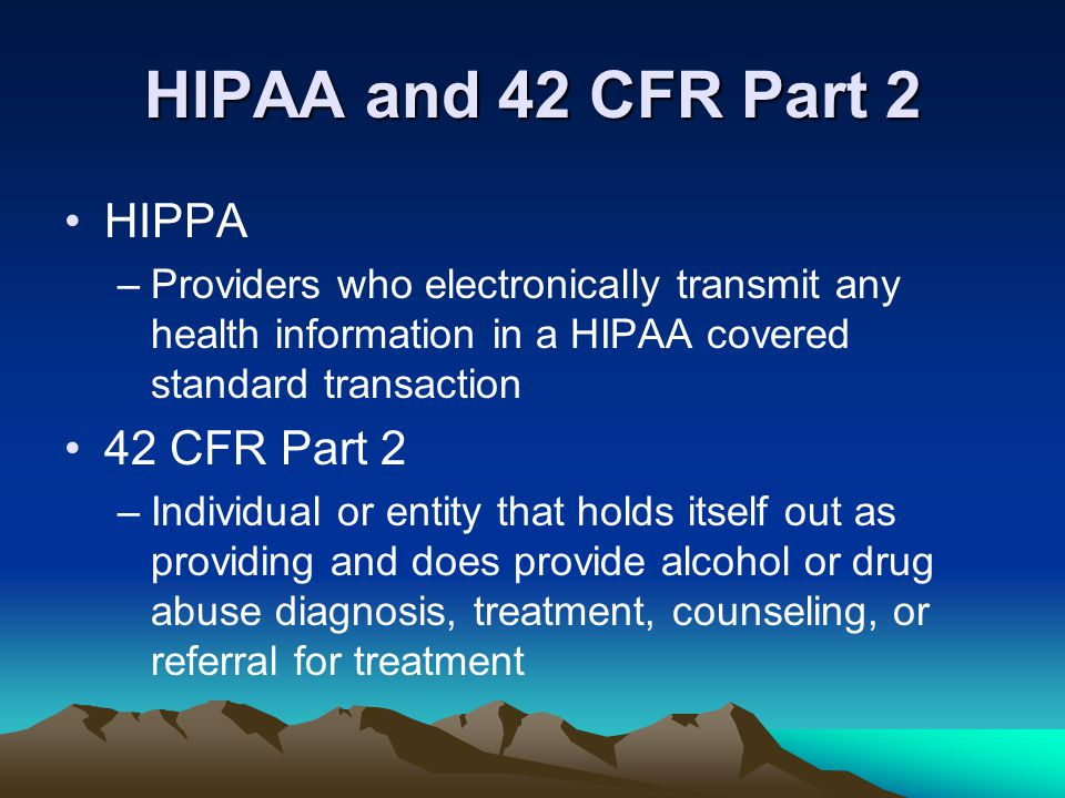 HIPAA and 42 CFR Part 2 HIPPA –Providers who electronically transmit any health information in a HIPAA covered standard transaction 42 CFR Part 2 –Ind