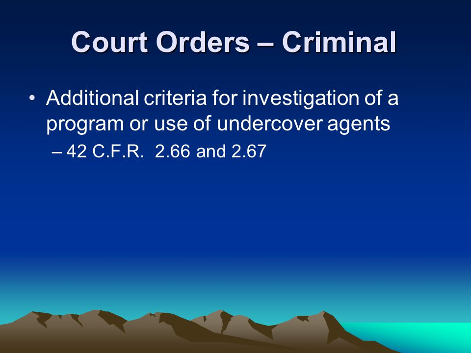 Court Orders – Criminal Additional criteria for investigation of a program or use of undercover agents –42 C.F.R. 2.66 and 2.67
