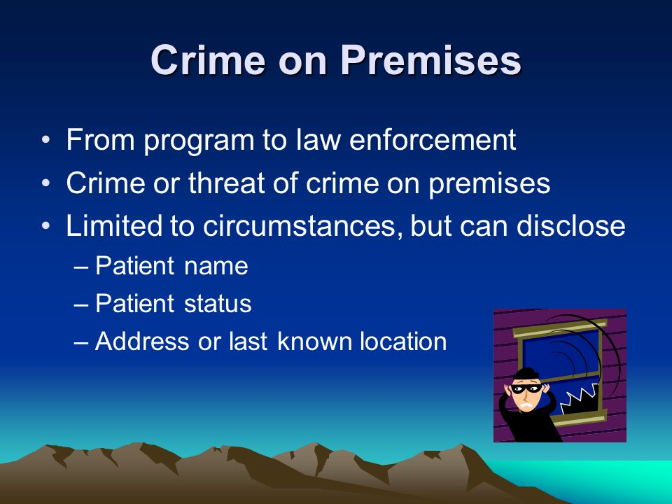 Crime on Premises From program to law enforcement Crime or threat of crime on premises Limited to circumstances, but can disclose –Patient name –Patie