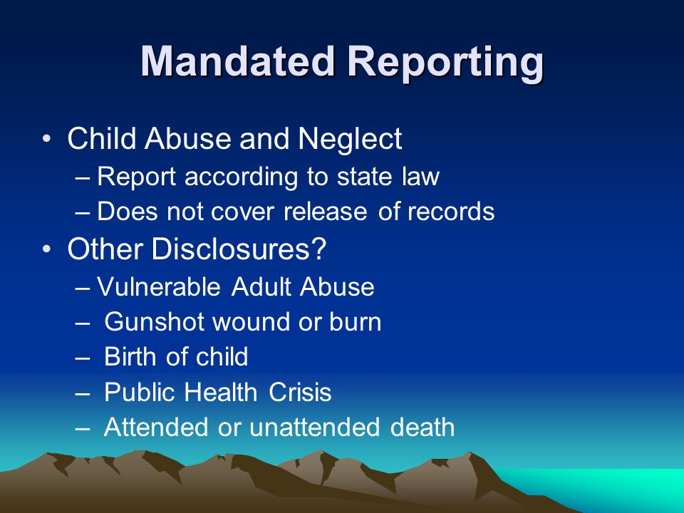 Mandated Reporting Child Abuse and Neglect –Report according to state law –Does not cover release of records Other Disclosures? –Vulnerable Adult Abus
