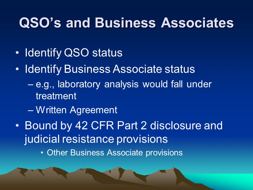 QSO's and Business Associates Identify QSO status Identify Business Associate status –e.g., laboratory analysis would fall under treatment –Written Ag