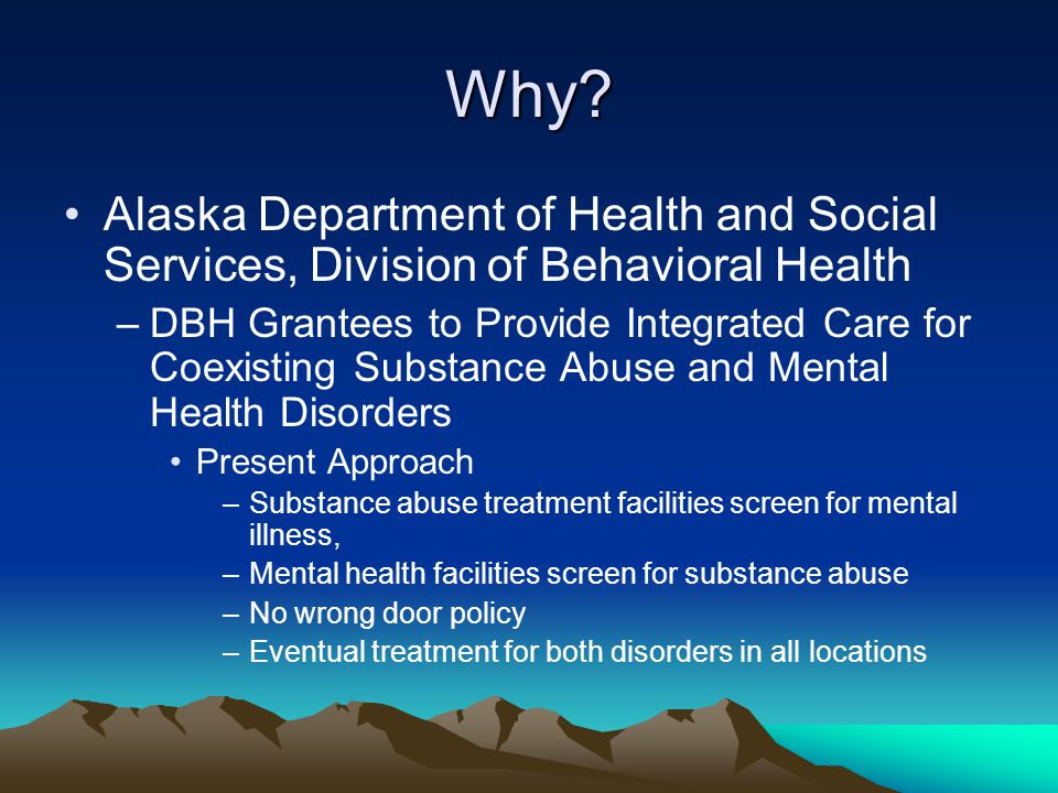 Why? Alaska Department of Health and Social Services, Division of Behavioral Health –DBH Grantees to Provide Integrated Care for Coexisting Substance