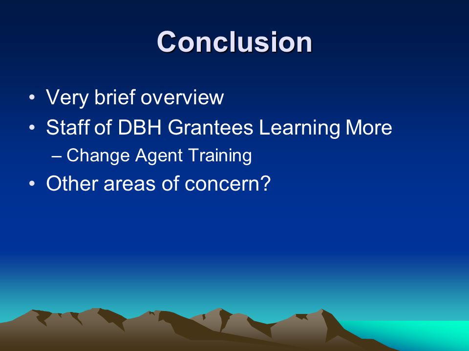 Conclusion Very brief overview Staff of DBH Grantees Learning More –Change Agent Training Other areas of concern?
