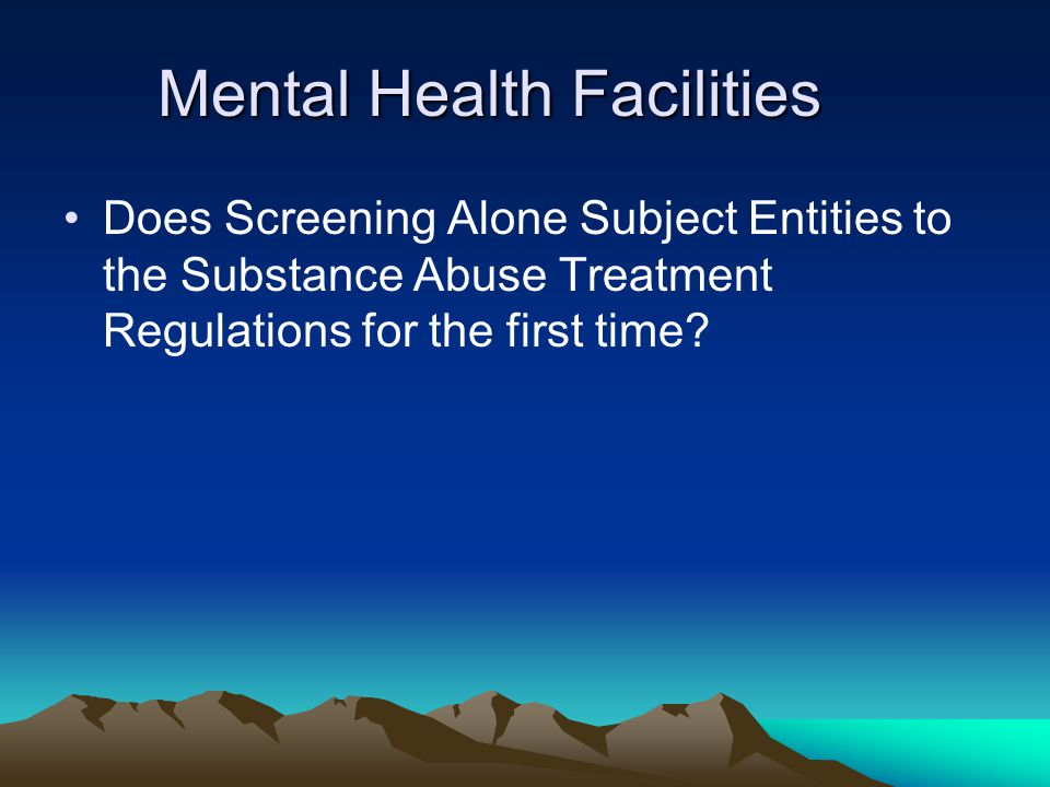 Mental Health Facilities Does Screening Alone Subject Entities to the Substance Abuse Treatment Regulations for the first time?